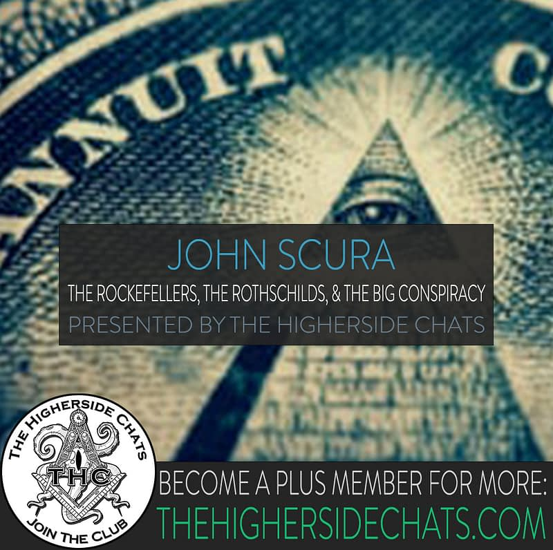 John Scura Interview on Rockefellers Rothschilds and Big Conspiracy on Higherside Chats Podcast