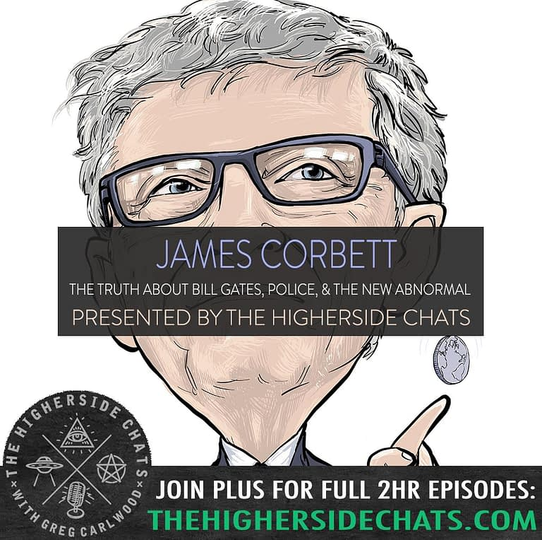 James Corbett Interview on Bill Gates Police On The Higherside Chats Conspiracy Podcast